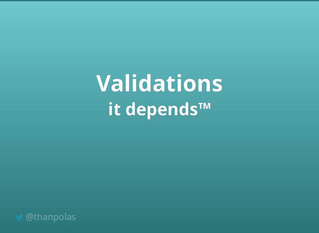 it depends™ it depends™ Validations Validations...