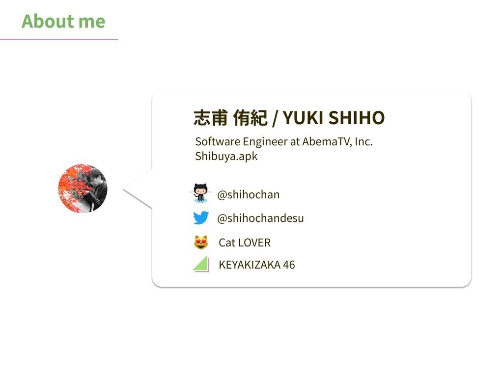 About me 志甫 侑紀 / YUKI SHIHO @shihochan Software...