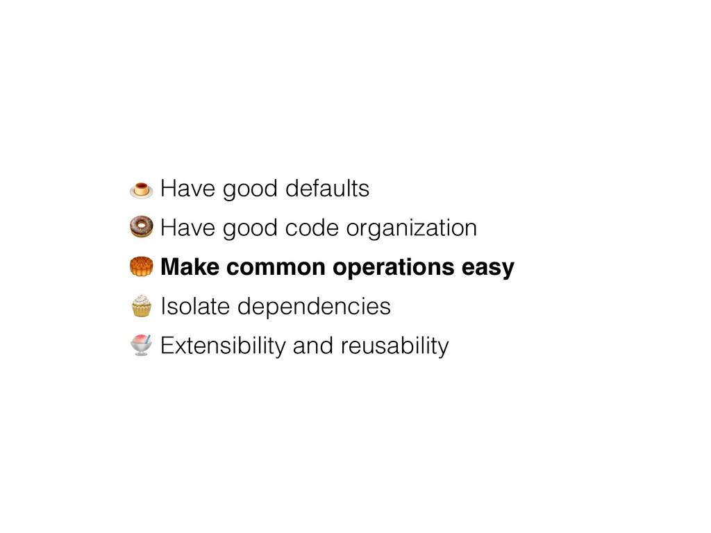 # Have good defaults $ Have good code organizat...