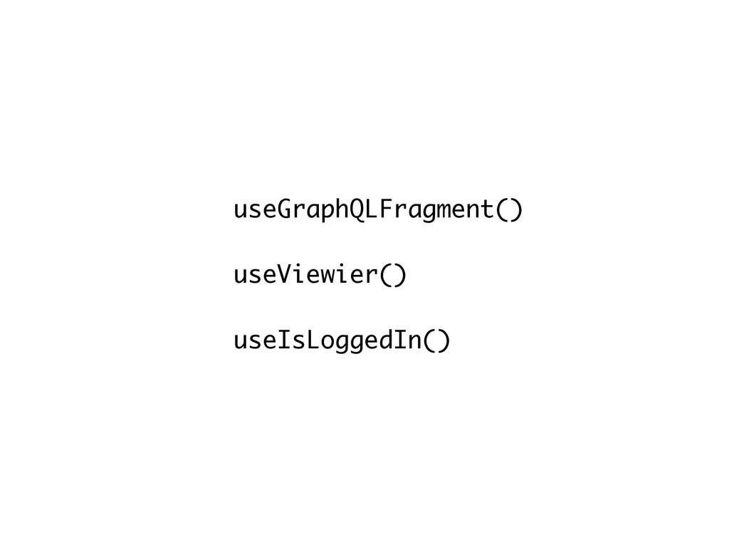 useGraphQLFragment() useViewier() useIsLoggedIn...