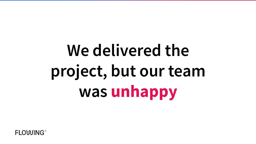 We delivered the project, but our team was unha...