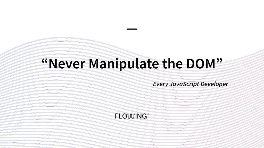 """Never Manipulate the DOM"" Every JavaScript Dev..."
