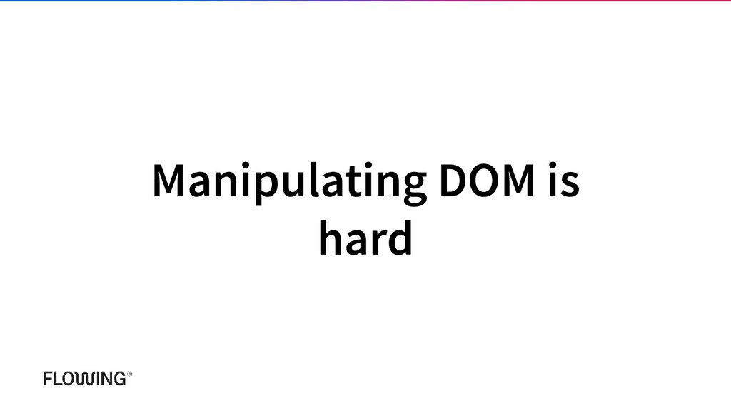 Manipulating DOM is hard