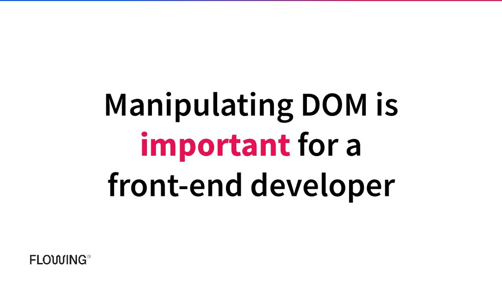 Manipulating DOM is important for a front-end d...