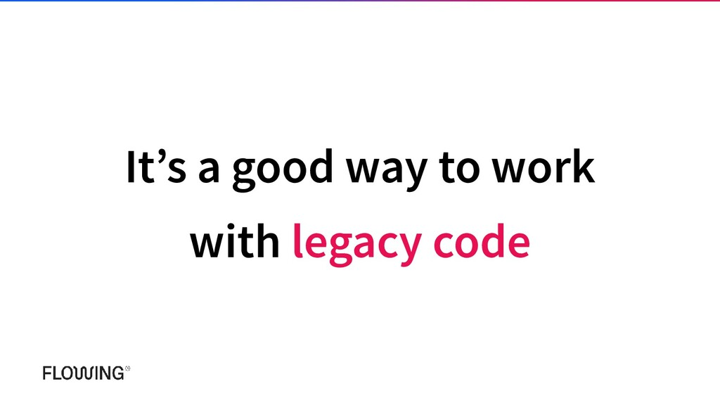 It's a good way to work with legacy code