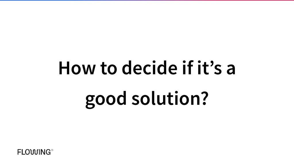 How to decide if it's a good solution?