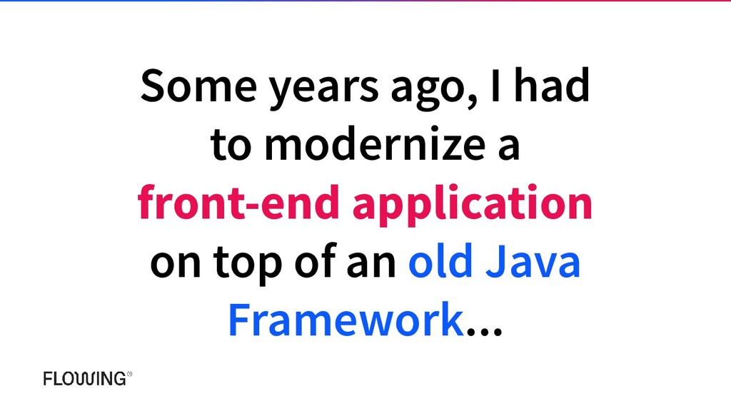 Some years ago, I had to modernize a front-end ...