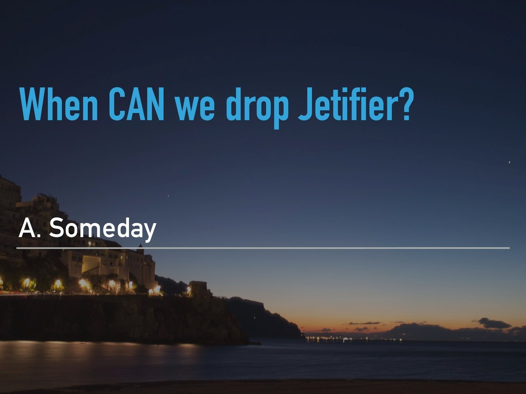 When CAN we drop Jetifier? A. Someday