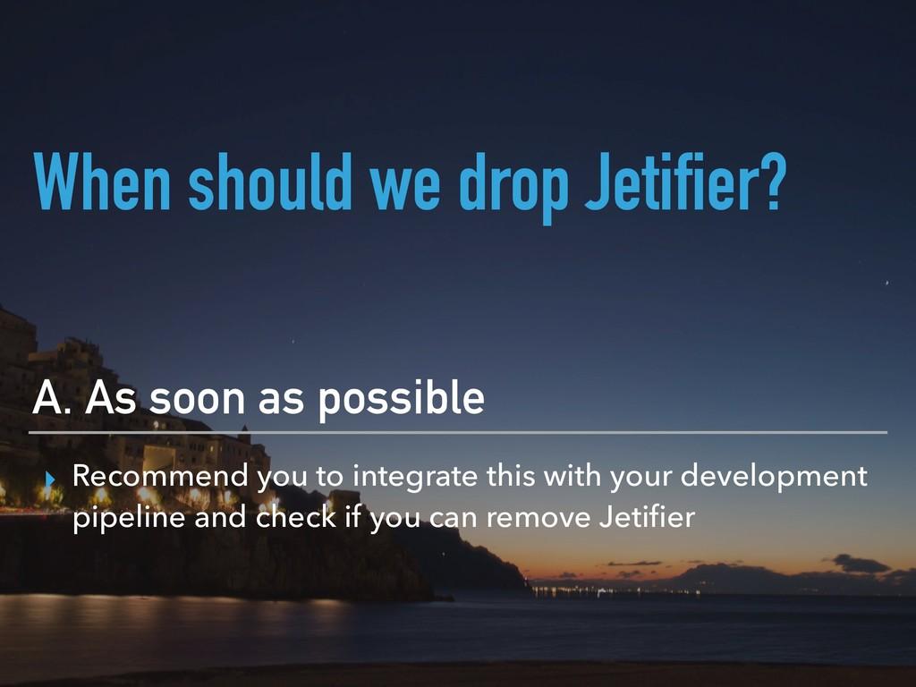 When should we drop Jetifier? A. As soon as pos...