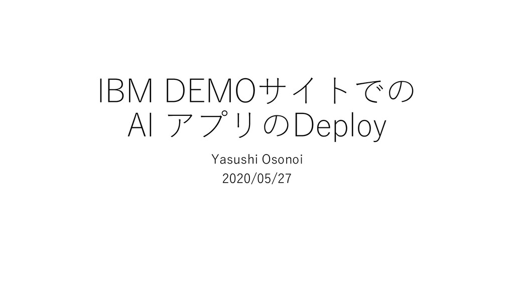 IBM DEMOサイトでの AI アプリのDeploy Yasushi Osonoi 2020...