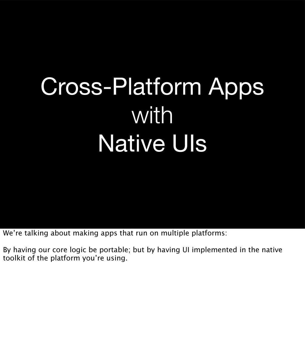 Cross-Platform Apps with Native UIs We're talki...