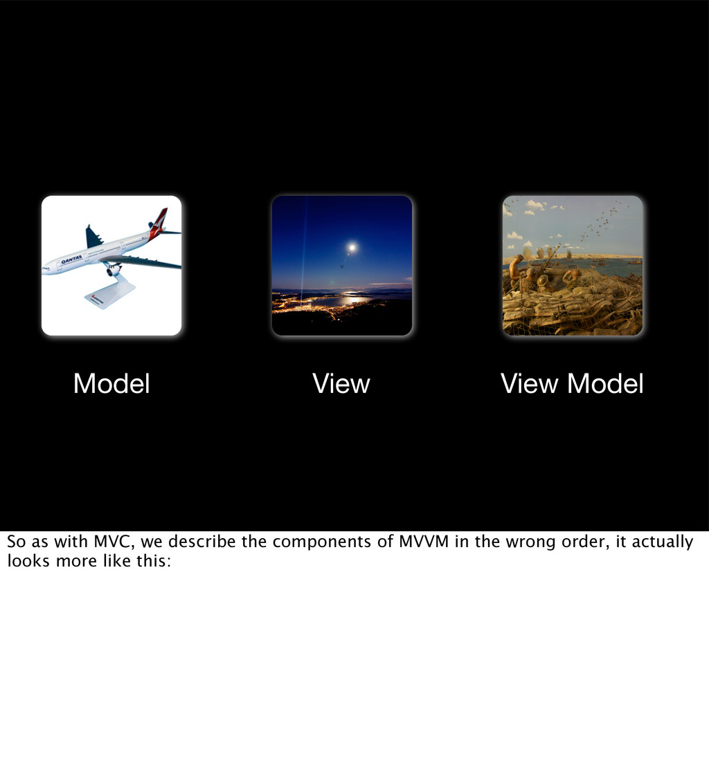 m vm v Model View View Model So as with MVC, we...