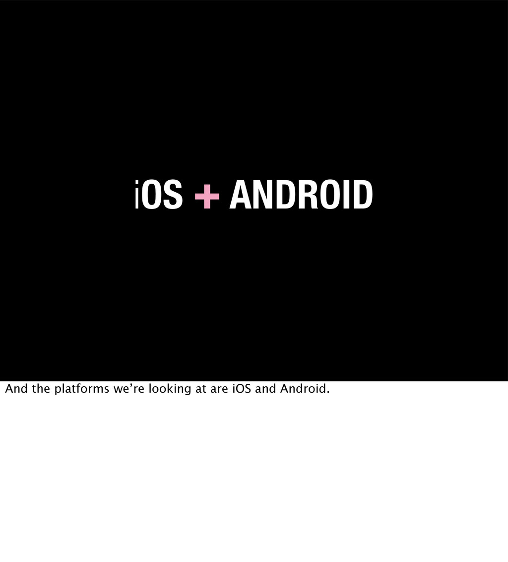 iOS + ANDROID And the platforms we're looking a...