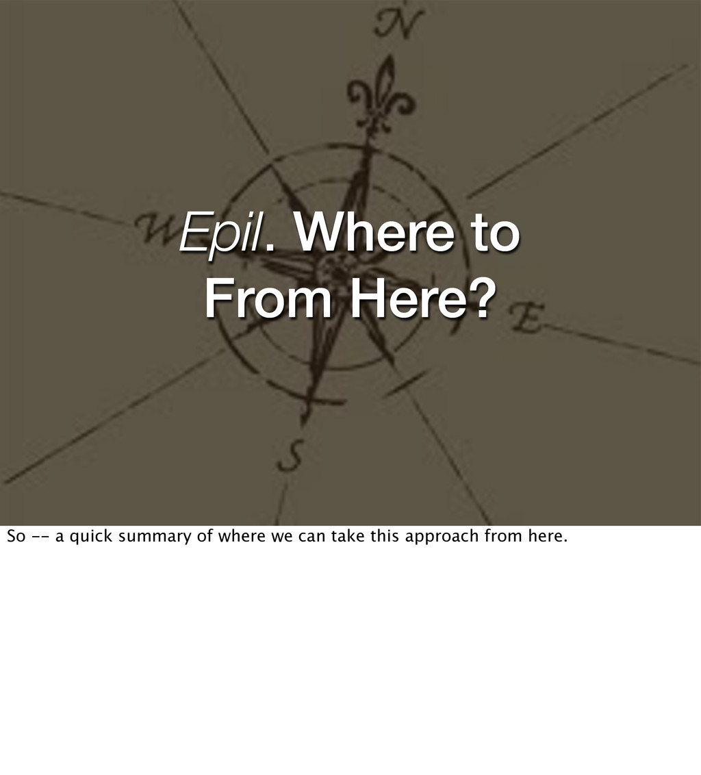 Epil. Where to From Here? So -- a quick summary...