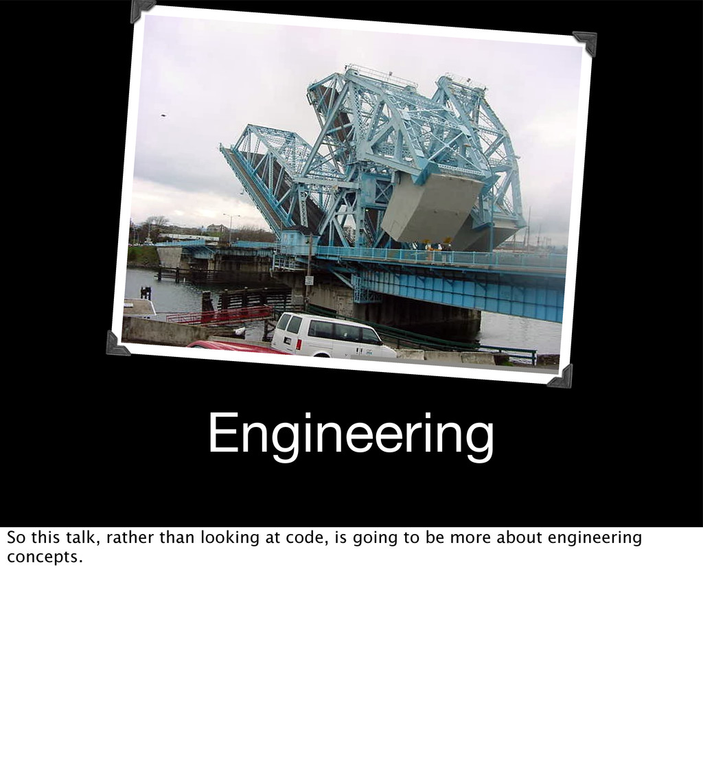 Engineering So this talk, rather than looking a...