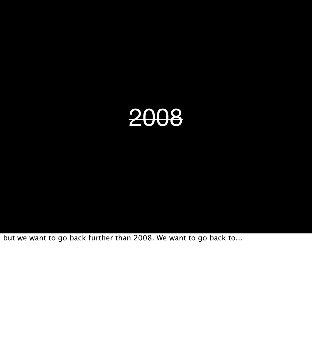 2008 but we want to go back further than 2008. ...