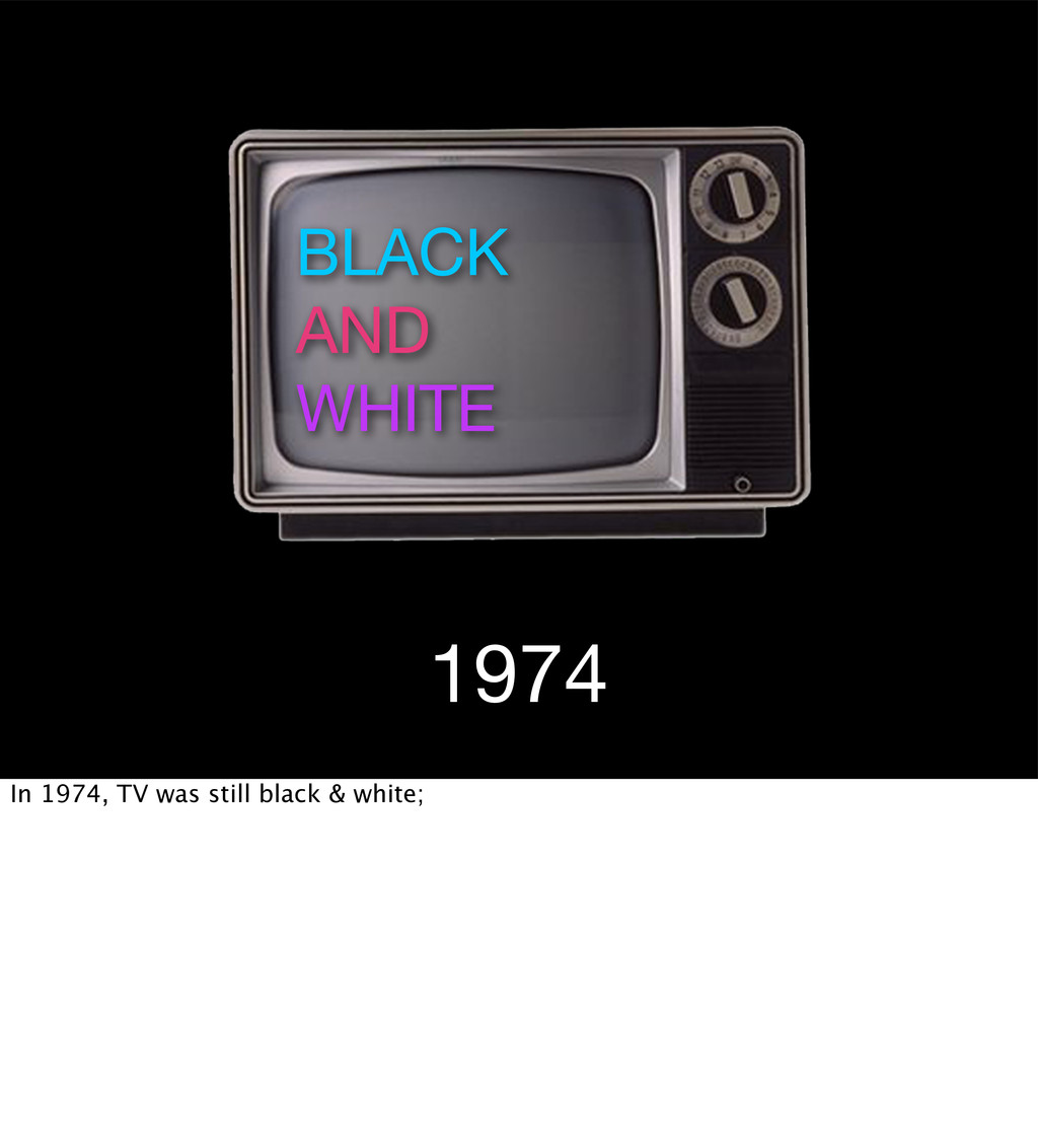 1974 BLACK AND WHITE In 1974, TV was still blac...