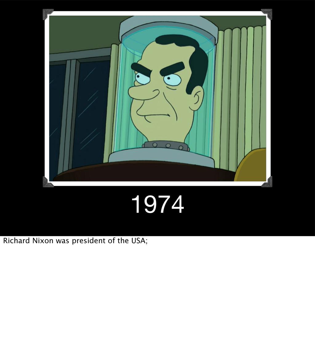 1974 Richard Nixon was president of the USA;