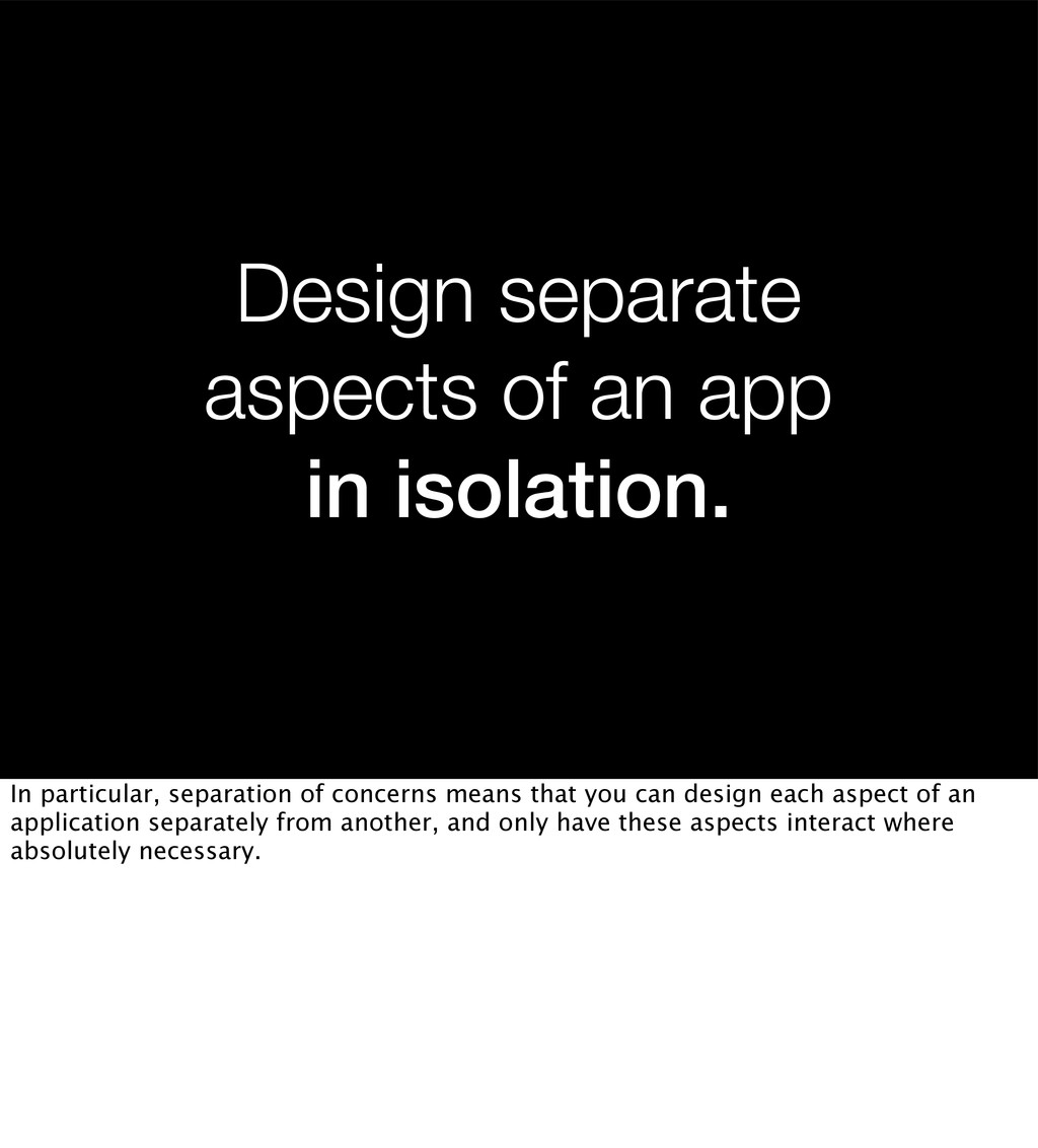 Design separate aspects of an app in isolation....