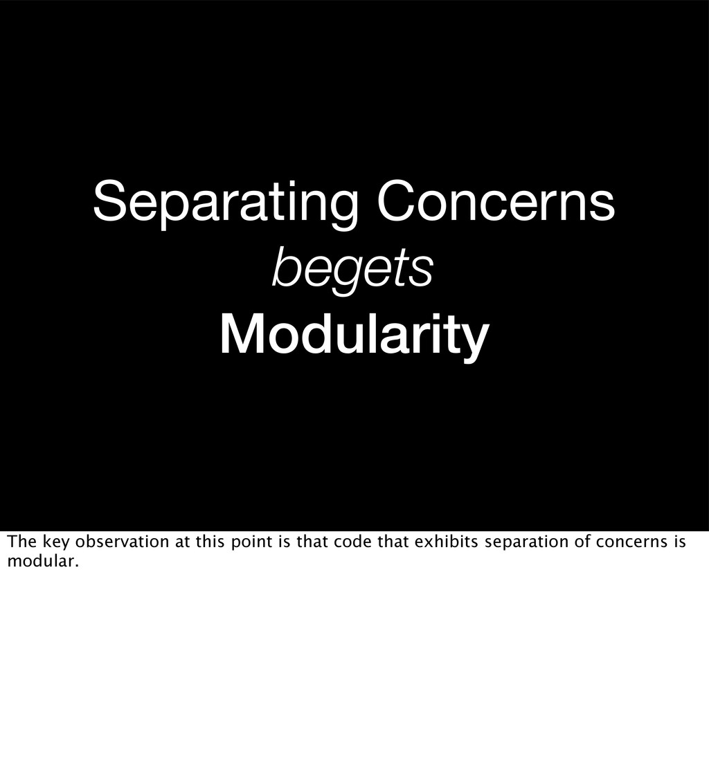 Separating Concerns begets Modularity The key o...