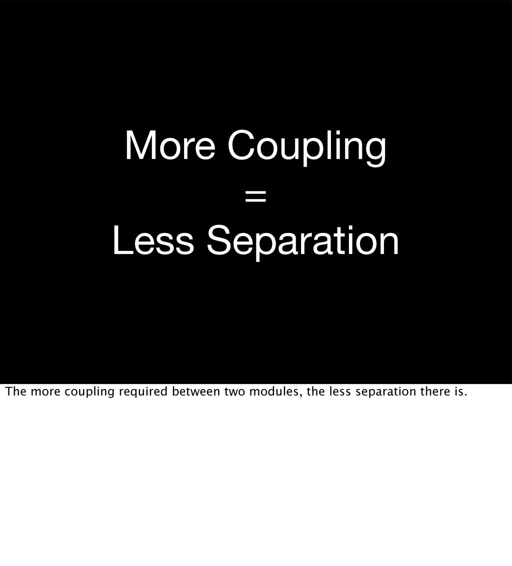 More Coupling = Less Separation The more coupli...