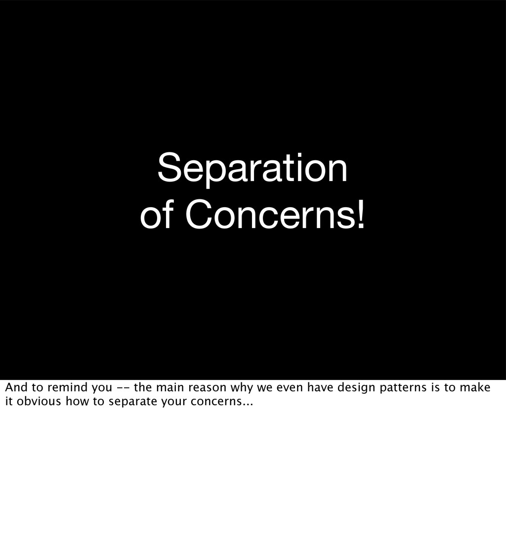 Separation of Concerns! And to remind you -- th...