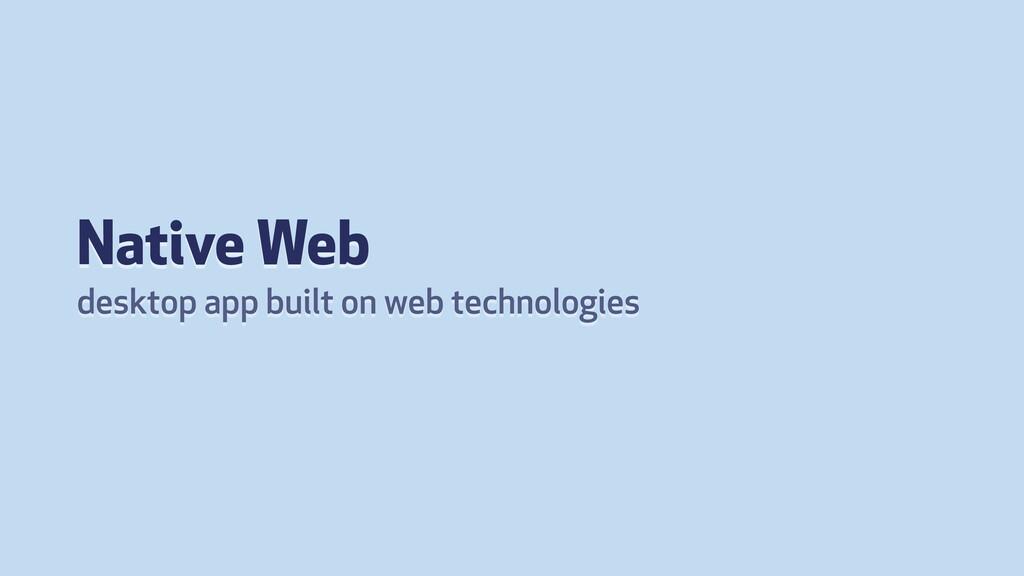 Native Web desktop app built on web technologies