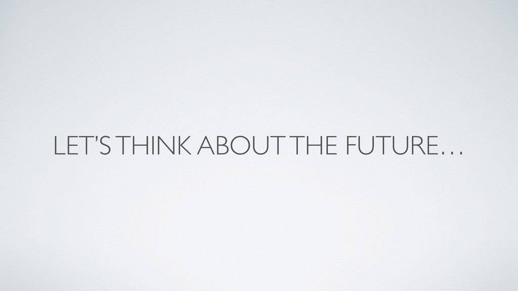 LET'S THINK ABOUT THE FUTURE…