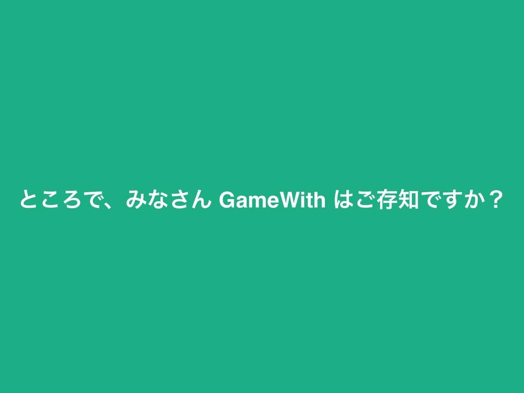 ͱ͜ΖͰɺΈͳ͞Μ GameWith ͝ଘͰ͔͢ʁ