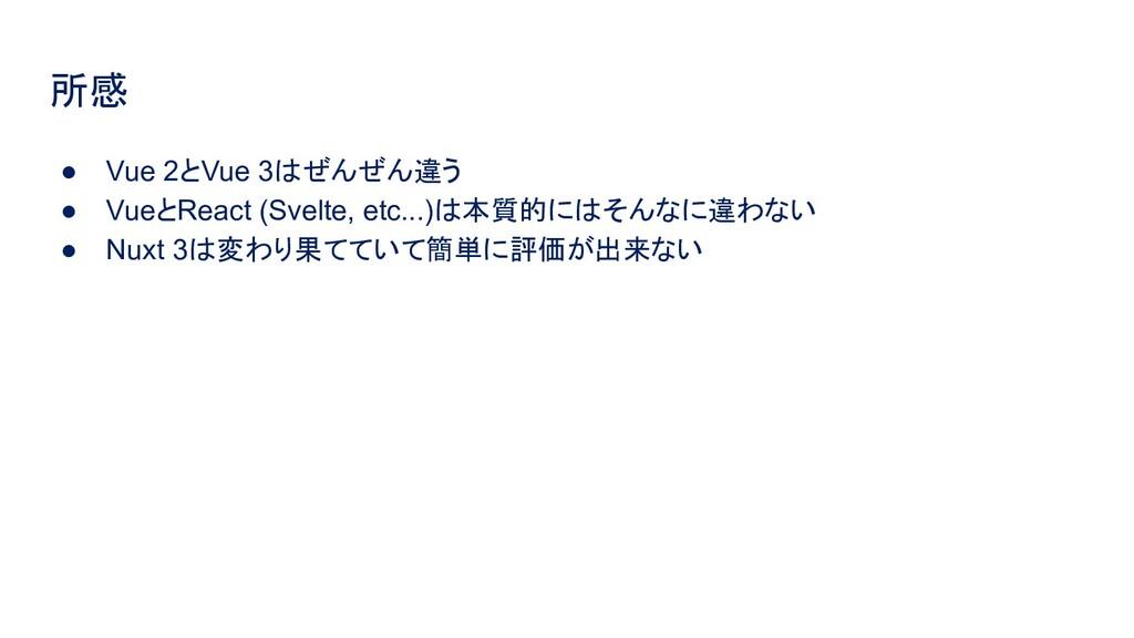 所感 ● Vue 2とVue 3はぜんぜん違う ● VueとReact (Svelte, et...