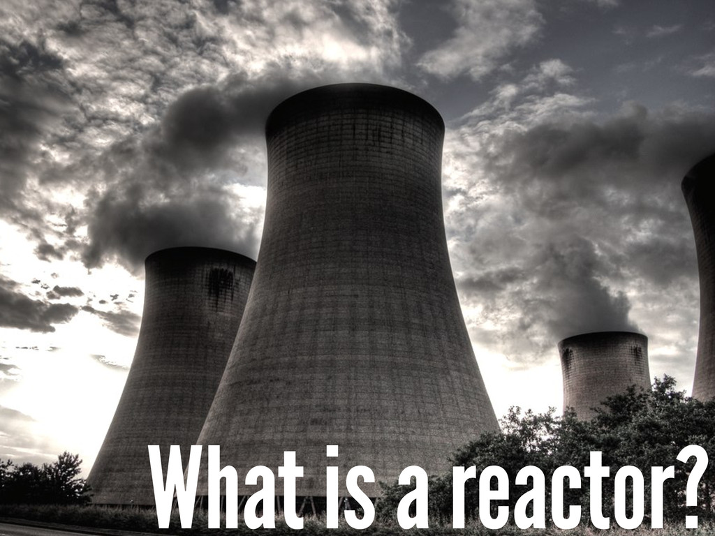 What is a reactor?