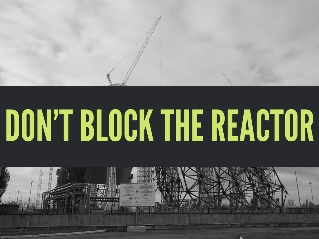 DON'T BLOCK THE REACTOR
