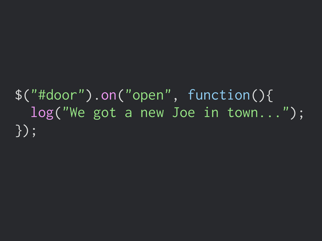 "$(""#door"").on(""open"", function(){ log(""We got a..."
