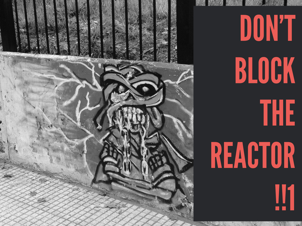 DON'T BLOCK THE REACTOR !!1