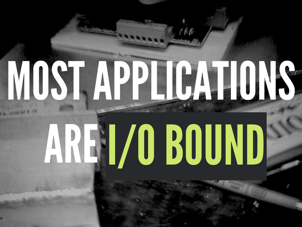 MOST APPLICATIONS ARE I/O BOUND I/O BOUND