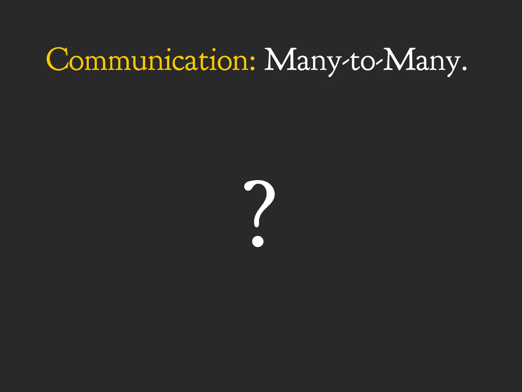 Communication: Many-to-Many. ?