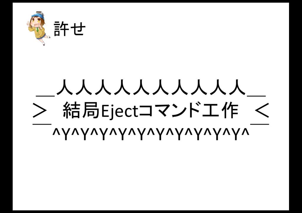 許せ _人人人人人人人人人人_ > 結局Ejectコマンド工作 <  ̄^Y^Y^Y^Y^Y^Y...