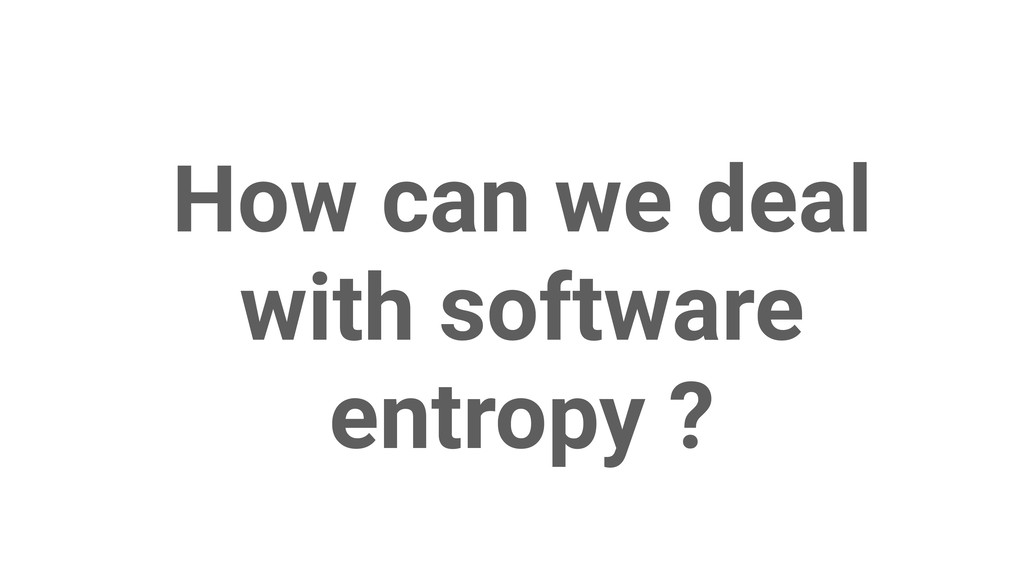 How can we deal with software entropy ?