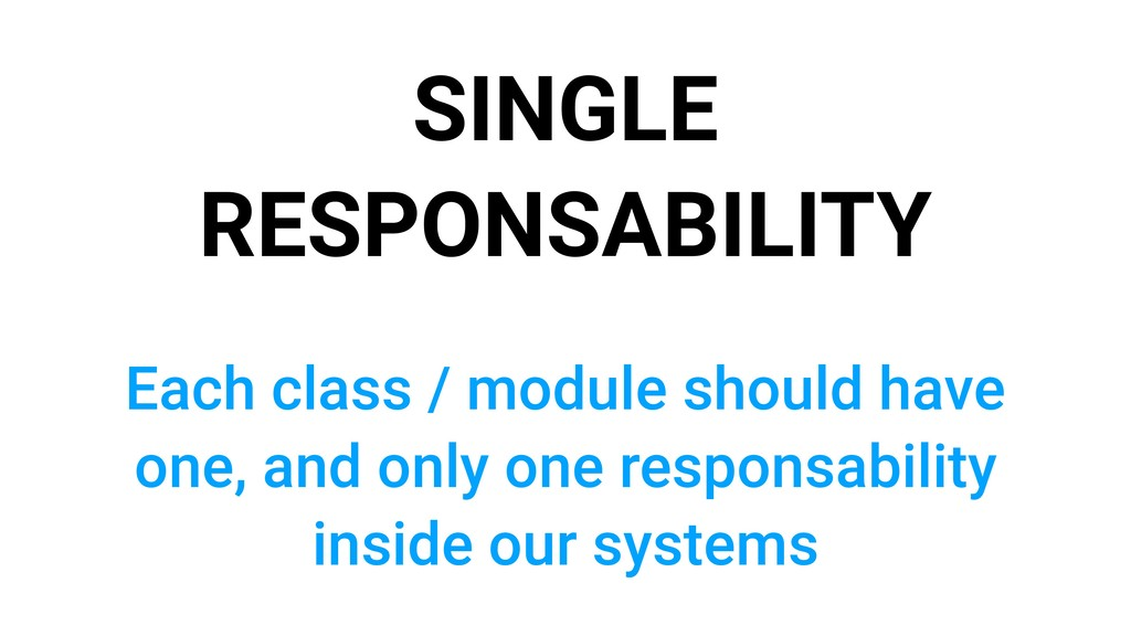 SINGLE RESPONSABILITY Each class / module shoul...