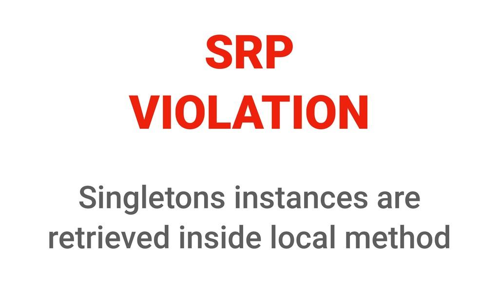 SRP VIOLATION Singletons instances are retrieve...