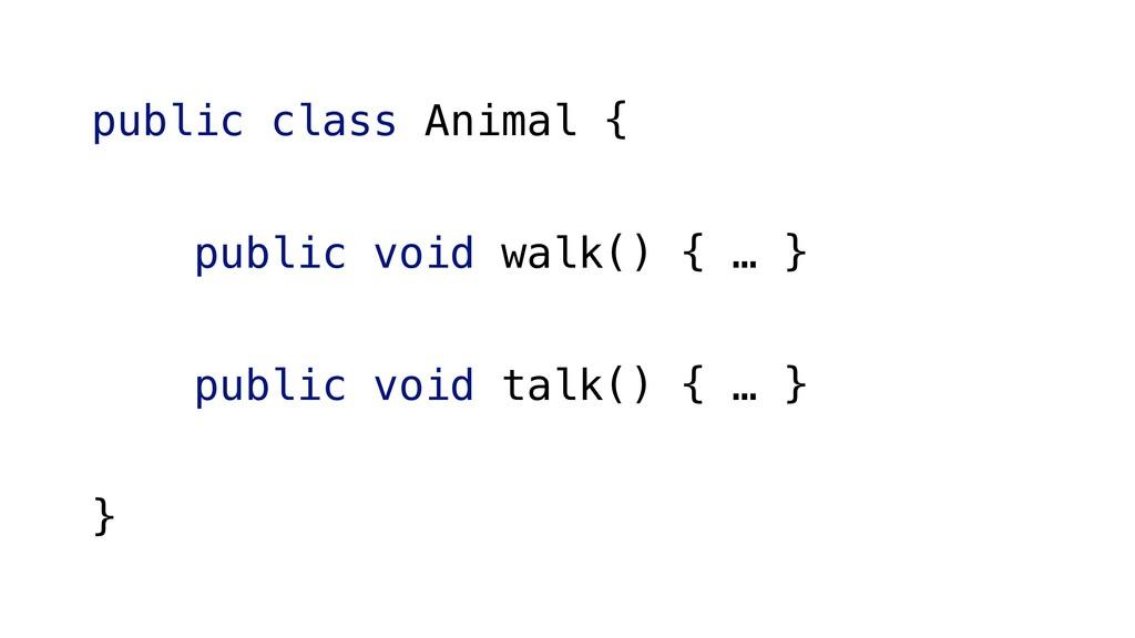 public class Animal { public void walk() { … } ...