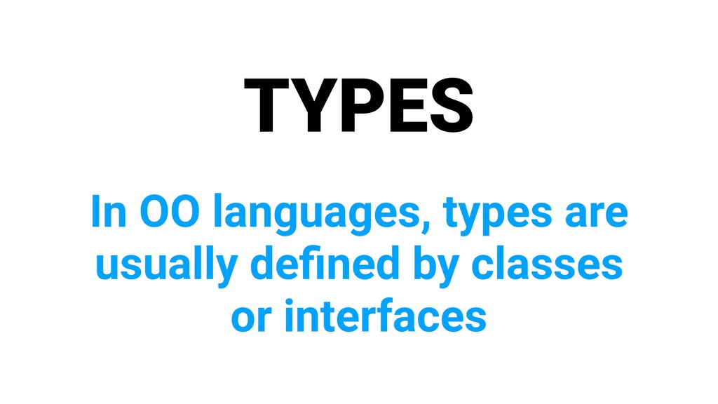 TYPES In OO languages, types are usually defined...