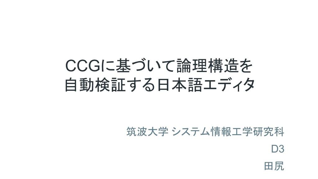 CCGに基づいて論理構造を 自動検証する日本語エディタ 筑波大学 システム情報工学研究科 D3...