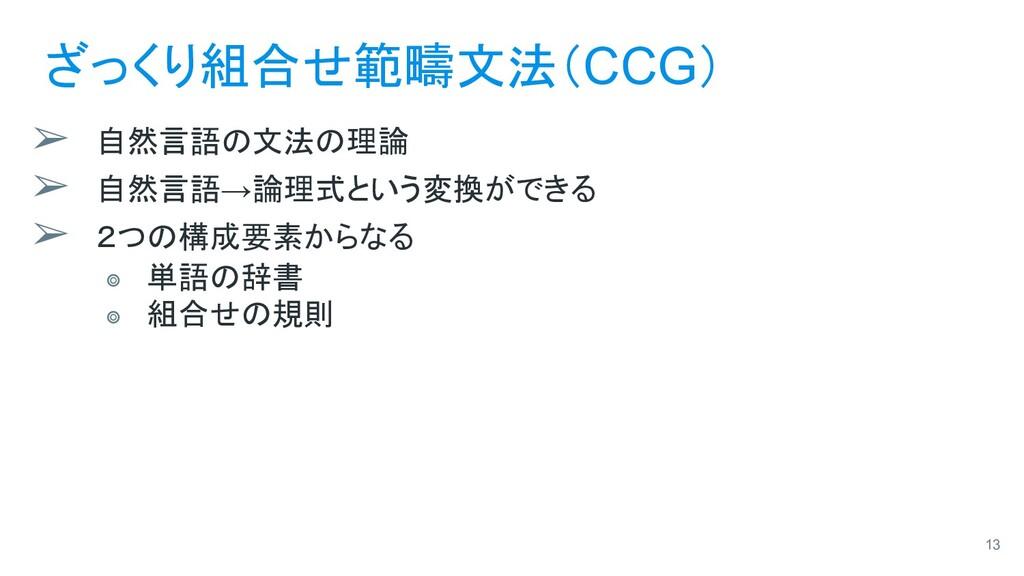 ざっくり組合せ範疇文法(CCG) ➢ 自然言語の文法の理論 ➢ 自然言語→論理式という変換がで...
