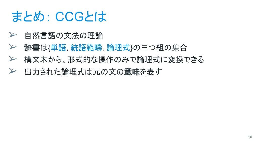 まとめ: CCGとは ➢ 自然言語の文法の理論 ➢ 辞書は{単語, 統語範疇, 論理式}の三つ...