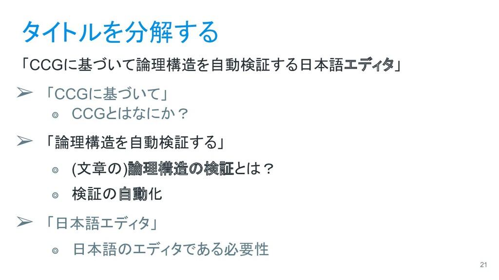 タイトルを分解する 「CCGに基づいて論理構造を自動検証する日本語エディタ」 ➢ 「CCGに基...