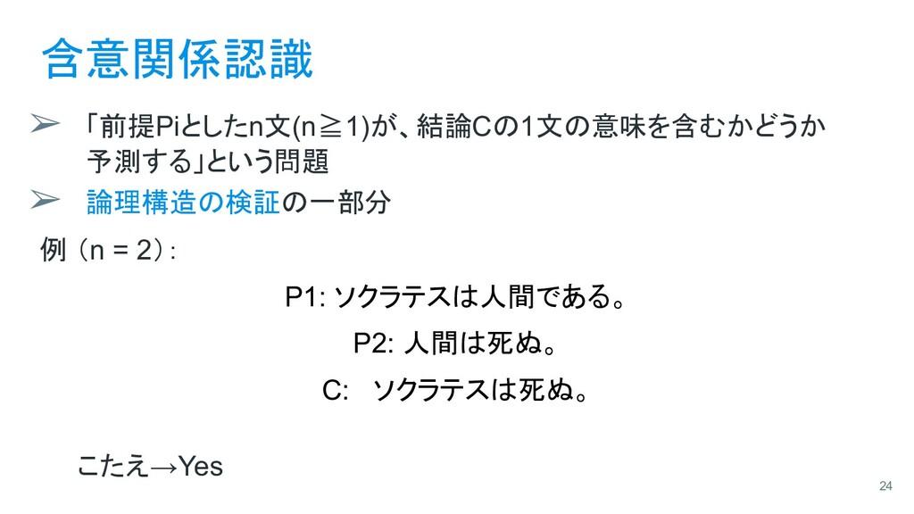 含意関係認識 ➢ 「前提Piとしたn文(n≧1)が、結論Cの1文の意味を含むかどうか 予測する...