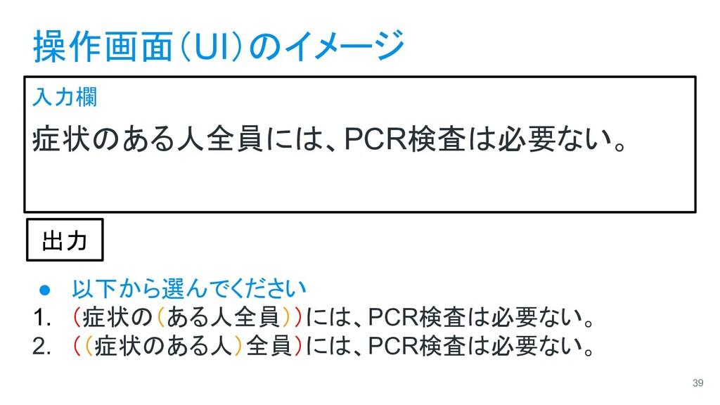 操作画面(UI)のイメージ 入力欄 症状のある人全員には、PCR検査は必要ない。 39 出力 ...
