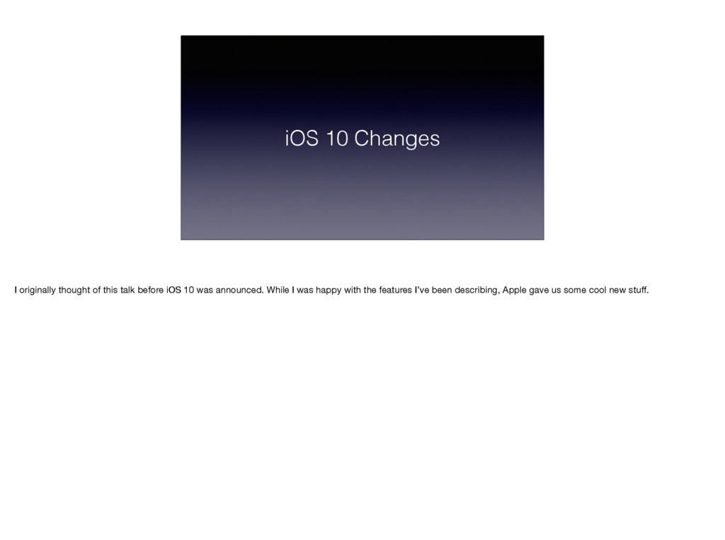 iOS 10 Changes I originally thought of this tal...