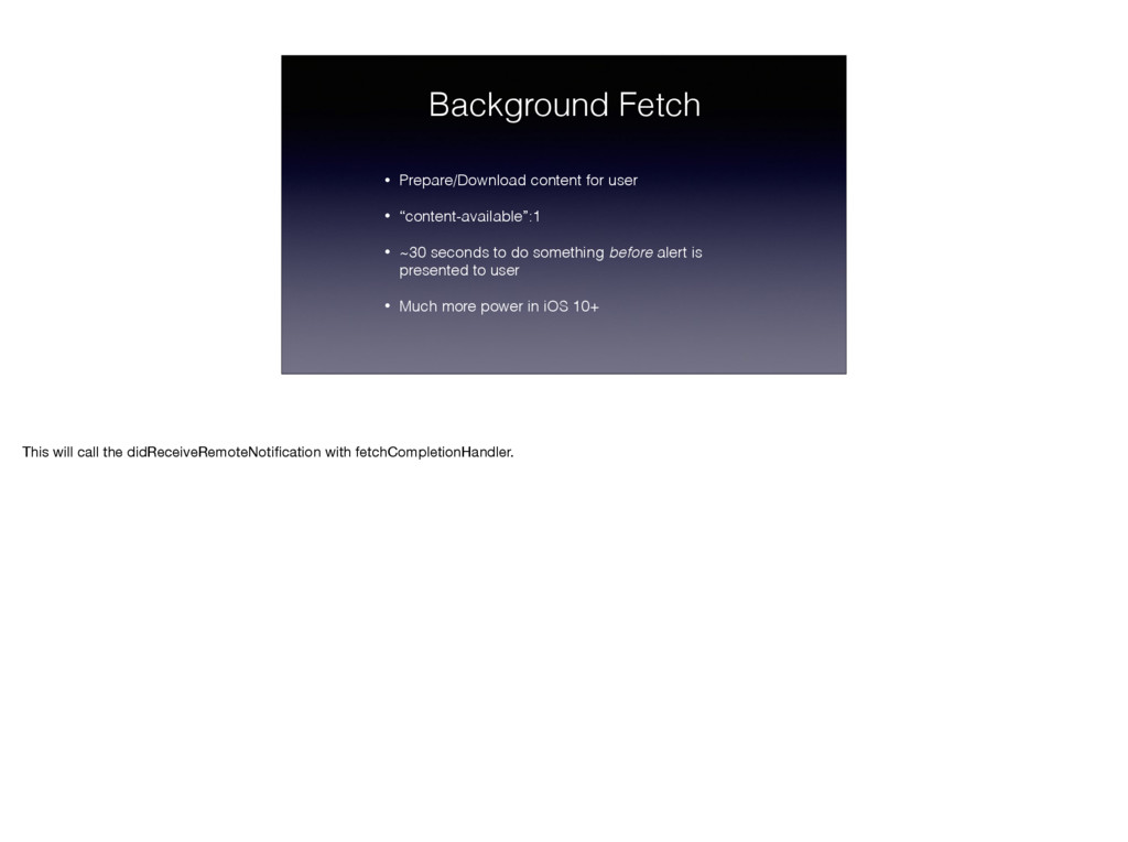 Background Fetch • Prepare/Download content for...